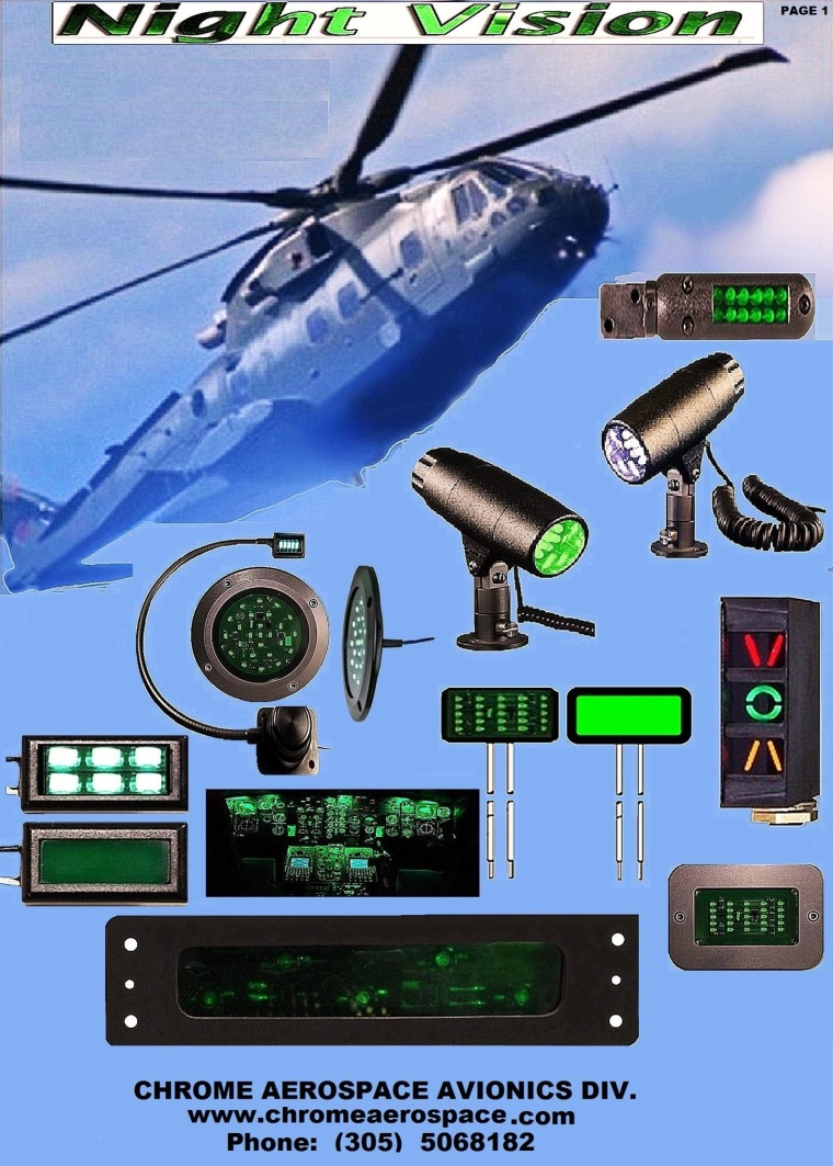 aircraft military vehicle lighting upgrades avionics Vehicle NVG Up grades helicopter Upgrade of Bell 412EP Night Vision system Aircraft Night Vision Solutions helicopter Upgrade of Bell 112EP Night Vision system avionics night vision compatible solutions wedges bell helicopter nvis modifications avionics upgrade nvis lighting wedges helicopter nvis modifications avionics nvg civil industry lighting general aviation instrument lighting wedges avionics wedges instrument lighting system avionics instrument panel post light upgrades aircraft cockpit lights wedges aircraft LED LIGHT WEDGE/ 3 1/8, 28V LED, round internal lighting system nvis cob led aerospace interior lighting nvis cob led Panel Lighting - Aircraft panel lighting WEDGES LED, Incandescent Instrument Lighting AVIATION LIGHTING WEDGE LIGHTS CIVIL AVIATION WEDGE LIGHTING LIGHTING COMPONENTS FOR SMAL ARCRAFT LIGHTING COMPONENTS FOR CREW STATION AIRCRAFT AIRCRAFT MODIFICATIONS WEDGE LIGHTING AIRCRAFT MODIFICATIONS TO NIGHT VISION AIRCRAFT UPGRADE NIGHT VISION WEDGE LIGHTING LED 14-28 VOLTS AIRCRAFT UPGRADE NIGHT VISION WEDGE LIGHTING AIRCRAFT PILOT LIGHT INSTRUMENT WEDGES UPGRADES LED 31 AIRCRAFT AVIONICS MINIATURE LED SMD 1206 WEDGES LIGHTING AIRCRAFT PILOT LIGHT INSTRUMENT WEDGES AIRCRAFT Altimeter, 3-inch WEDGE LIGHT 28 AIRCRAFT PILOT LIGHTS INSTRUMENTS LIGHTING AIRCRAFT INSTRUMENT PANEL WEDGE FLOW LIGHT AIRCRAFT INSTRUMENT PANEL LIGHT AIRCRAFT 14 VOLTS INCANDESCENT WEDGE LIGHT AIRCRAFT 28 VOLTS LED WEDGE LIGHT AIRCRAFT 14 VOLTS LED WEDGE LIGHThelicopter Bell 505 Night Vision Compatible Lighting System Helicopter Night Vision Compatible Cockpitspiper Cherokee instrument panel overlay aircraft illuminated panels Cessna instrument panel overlay aircraft instrument panel overlays backlit aircraft instrument panel aircraft instrument panel material aircraft instrument panel lighting cockpit lighting night flying Aircraft Edge Lit Panel, Cockpit Edge Lit Panels L'100-30 plane Hercules upgrades to night vision Advance fly systems Fly deck avionics Avionics equipment the technology Dual iPad instrument panel Simulation instrument panels Simulation bezels lighting Simulation upgrades nvis wedges Fly deck audio panels wedges New avionics solutions wedges Led back lighting wedges Retrofit avionics wedges bezels LED Backlighting of Instruments on the Flight Deck ANNUNCIATOR PANEL LIGHTING CESSNA PANEL OVERLAY ALTERNATIVESAIR AVIONICS LIGHTINGAIRCRAFT EXTRAS LIGHTING POPULAR PIPER COMANCHE MODIFICATIONS 78 EXPERIMENTAL AVIONICSAIRCRAFT BONE YARDS AVIATION INDUSTRY TECHNOLOGY INTERNATIONAL AVIONICS 82 REFURBISHED COCKPIT PANELS REFURBISHED INSTRUMENTS AVIONICS REFURBISHED LIGHTING AIRCRAFT CESSNA 152 INSTRUMENT LIGHTING CESSNA NEXAIR AVIONICS BELL 429 SPECIFICATIONS SIMULATOR DISPLAY AIRCRAFT PANELS WEDGES BEZELS NVIS COCKPIT BELL 412EPI NEW AVIONICS SOLUTION FOR KING AIR NEW AVIONICS SOLUTIONS CESSNA NEW AVIONICS SOLUTIONS PIPER AIRCRAFT NEW AVIONICS SOLUTIONS MODIFICATIONS 95 NEW AVIONICS SOLUTIONS UPGRADES NEW AVIONICS SOLUTION BEZELS AIRCRAFT PARTS WEDGES BEZELS