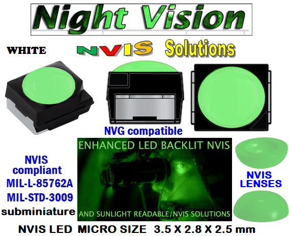 surface mount nvis led FP-1309SMD-WA2-G201-H smd led: nvis smd led  optical products led  subminiature nvis led 3.5 x 2.8 x 2.5 mm size nano nvis led size nvis led lighting nvis upgrades nano subminiature led nvis LEDs Used in Night Vision Imaging Systems (NVIS ...NVG/NVIS for LED Light Sources - avionics Aerospace Nvis optics Lighting optics, nvis filtering nvis optical mini nano led Nano LED Lights‎ LED Mini smd tlcc (Visible & NVIS) | Military & defense  LED Mini smd tlcc  (Visible Lighting optics, nvis filtering nvis optical mini nano led Nano LED Lights‎ LED Mini smd tlcc (Visible & NVIS) | Military & defense LED Mini smd tlcc  (Visible & NVIS) NVIS Filter/SMD LED Assemblies NVIS Compliant SMD Type LEDs - Aerospace  NVIS Compliant Filtered SMD/PLCC Type LEDs  330-001 SMD LED NVIS WHITE FILTER CAP       330-001 SMD LED NVIS WHITE PCB   330-001 SMD-PLCC LED NVIS WHITE FILTER CAP       330-001 SMD-PLCC LED NVIS WHITE PCB   NSSW204BT NICHIA SMD-PLCC LED NVIS WHITE FILTER CAP        NESSW064AT NICHIA SMD-PLCC LED NVIS WHITE FILTER CAP      L-65196-A0603-003 L-65330-A0603-003 L-65197-B0603-003  L-65250-B0603-003 L-65648-W0603-003 L-65951-W0603-003 L-65401-Y0603-003 L-65402-Y0603-003   L-65403-R0603-003  L-65196-A0805-003 L-65330-A0805-003 L-65197-B0805-003 L-65250-B0805-003 L-65648-W0805-003 L-65951-W0805-003 320 NICHIA SMD-PLCC LED NVIS WHITE FILTER CAP  320-001 SMD LED NVIS WHITE FILTER CAP 320-001 SMD LED NVIS WHITE PCB  460-001 SMD-PLCC LED NVIS WHITE FILTER  460 SMD-PLCC LED NVIS WHITE FILTER CAP L-65401-Y0805-003 L-65402-Y0805-003 L-65403-R0805-003L-65196-A1206-002 L-65330-A1206-002 L-65197-B1206-002L-65250-B1206-002L-65648-W1206-002 L-65951-W1206-002L-65401-Y1206-002 L-65402-Y1206-002  L-65403-R1206-002 L-65196-A1206-003 L-65330-A1206-003 L-65197-B1206-003 L-65250-B1206-003 L-65648-W1206-003L-65951-W1206-003L-65401-Y1206-003L-65402-Y1206-003L-65403-R1206-003L-65196-A320-001L-65330-A320-001 955 LED NVIS 955 LED HELICOPTERS NIGHT VISION LIGHTING   955 NVIS FILTER L-65197-B320-001 L-65250-B320-001 L-65648-W320-001 L-65951-W320-001 L-65401-Y320-001 L-65402-Y320-001 L-65403-R320-001 L-65196-A670-001 L-65330-A670-001 L-65197-B670-001 L-65250-B670-001 L-65648-W670-001 L-65951-W670-001 L-65401-Y670-001 L-65401-Y670-001 L-65403-R670-001 L-65196-A460-001 L-65196-A460-001 L-65197-B460-001  L-65250-B460-001 L-65648-W460-001 L-65951-W460-001 L-65401-Y460-001 955 Night Vision Imaging Systems (NVIS)  955 NVIS Aircraft Upgrades | Night Vision Goggles 955 PILOT NIGHT VISION NVIS ILLUMINATION  955 LED SWITCHES, KEYBOARDS, DIALS, AND DISPLAYS 955 COCKPIT MODIFICATION 955 NVIS compatible lights  955 NVIS filters . NVG lighting 955 NVG lighting control panel customized 955 SMD LED 955 NVIS compatible lights  955 NVIS compatible lights CHIP  955 SMD LED NVIS   955 SMD LED NIGHT VISION  955 SMD PLCC LED AVIONICS 955 AVIONICS NIGHT VISION LIGHTING 955 AVIONICS MODIFICATIONS TO NIGHT VISION   955 LED AVIONICS UPGRADES TO NVIS 955 LED NVIS GREEN A 955 IMPACT SOLAR FILTER NVIS 955 LED NVIS GREEN B  955 LED NVIS WHITE  955 LED NVIS RED  955 LED AIRBUS A 400 GREEN  955-001 SMD PLCC LED 955-001 LED   955-001 LED NVIS  955-001 LED HELICOPTERS NIGHT VISION LIGHTING  955-001 NVIS FILTER 955-001 Night Vision Imaging Systems (NVIS) 955-001 PILOT NIGHT VISION NVIS ILLUMINATION  955-001 NVIS Aircraft Upgrades | Night Vision Goggles  955-001 LED SWITCHES, KEYBOARDS, DIALS, AND DISPLAYS 955-001 COCKPIT MODIFICATION  955-001 NVIS compatible lights    955-001 NVIS filters . NVG lighting  955-001 NVG lighting control panel customized   955-001 SMD LED 955-001 NVIS compatible lights  955-001 NVIS compatible lights CHIP 955-001 SMD LED NVIS 955-001 SMD LED NIGHT VISION  955-001 SMD PLCC LED AVIONICS 955-001 AVIONICS NIGHT VISION LIGHTING 955-001 AVIONICS MODIFICATIONS TO NIGHT VISION 955-001 LED AVIONICS UPGRADES TO NVIS  955-001 LED NVIS GREEN A 955-001 IMPACT SOLAR FILTER NVIS 955-001 LED NVIS GREEN B 955-001 LED NVIS WHITE 955-001 LED NVIS RED 955-001 LED AIRBUS A 400 GREEN 670 NVG lighting control panel customized  670 NVIS filters . NVG lighting 670 NVIS compatible lights  670 COCKPIT MODIFICATION 670 LED SWITCHES, KEYBOARDS, DIALS, AND DISPLAYS  670 NVIS Aircraft Upgrades | Night Vision Goggles  670 PILOT NIGHT VISION NVIS ILLUMINATION  670 Night Vision Imaging Systems (NVIS  670 NVIS FILTER 670 LED HELICOPTERS NIGHT VISION LIGHTING  670 LED NVIS 670 LED 670 SMD PLCC LED