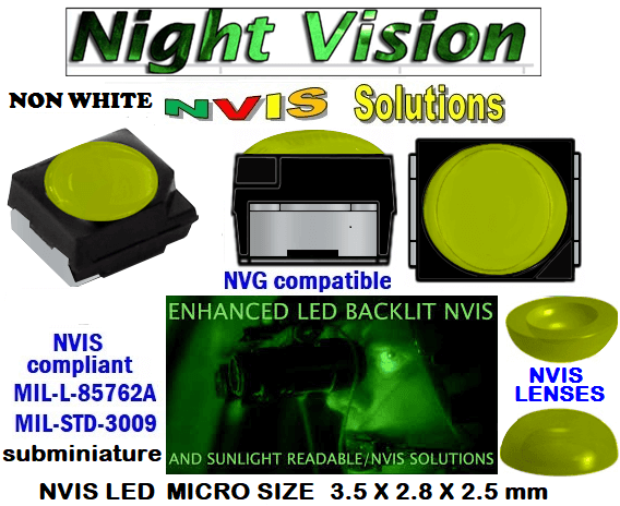 surface mount nvis led FP-1309SMD-WA2-G201-H smd led: nvis smd led  optical products led  subminiature nvis led 3.5 x 2.8 x 2.5 mm size nano nvis led size nvis led lighting nvis upgrades nano subminiature led nvis LEDs Used in Night Vision Imaging Systems (NVIS ...NVG/NVIS for LED Light Sources - avionics Aerospace Nvis optics Lighting optics, nvis filtering nvis optical mini nano led Nano LED Lights‎ LED Mini smd tlcc (Visible & NVIS) | Military & defense  LED Mini smd tlcc  (Visible Lighting optics, nvis filtering nvis optical mini nano led Nano LED Lights‎ LED Mini smd tlcc (Visible & NVIS) | Military & defense LED Mini smd tlcc  (Visible & NVIS) NVIS Filter/SMD LED Assemblies NVIS Compliant SMD Type LEDs - Aerospace  NVIS Compliant Filtered SMD/PLCC Type LEDs   330-001 SMD LED NVIS NON-WHITE FILTER CAP       330-001 SMD LED NVIS NON-WHITE PCB   330-001 SMD-PLCC LED NON NVIS WHITE FILTER CAP       330-001 SMD-PLCC LED NON NVIS WHITE PCB   NSSW204BT NICHIA SMD-PLCC LED NON NVIS WHITE     NESSW064AT NICHIA SMD-PLCC LED NON NVIS WHITE   L-65196-A0603-003 L-65330-A0603-003 L-65197-B0603-003  L-65250-B0603-003 L-65648-W0603-003 L-65951-W0603-003 L-65401-Y0603-003 L-65402-Y0603-003   L-65403-R0603-003  L-65196-A0805-003 L-65330-A0805-003 L-65197-B0805-003 L-65250-B0805-003 L-65648-W0805-003 L-65951-W0805-003 460-001 SMD LED NVIS NON-WHITE FILTER CAP 460-001 SMD LED NVIS NON-WHITE PCB  460-001 SMD-PLCC LED NON NVIS WHITE FILTER CAP 460-001 SMD-PLCC LED NON NVIS WHITE PCB  460 SMD-PLCC LED NON NVIS WHITE    L-65401-Y0805-003 L-65402-Y0805-003 L-65403-R0805-003L-65196-A1206-002 L-65330-A1206-002 L-65197-B1206-002L-65250-B1206-002L-65648-W1206-002 L-65951-W1206-002L-65401-Y1206-002L-65402-Y1206-002  L-65403-R1206-002 L-65196-A1206-003 L-65330-A1206-003 L-65197-B1206-003 L-65250-B1206-003 L-65648-W1206-003L-65951-W1206-003L-65401-Y1206-003L-65402-Y1206-003L-65403-R1206-003L-65196-A320-001L-65330-A320-001 955 LED NVIS 955 LED HELICOPTERS NIGHT VISION LIGHTING   955 NVIS FILTER  L-65197-B320-001 L-65250-B320-001 L-65648-W320-001 L-65951-W320-001 L-65401-Y320-001 L-65402-Y320-001 L-65403-R320-001 L-65196-A670-001 L-65330-A670-001 L-65197-B670-001 L-65250-B670-001 L-65648-W670-001 L-65951-W670-001 L-65401-Y670-001 L-65401-Y670-001 L-65403-R670-001 L-65196-A460-001 L-65196-A460-001 L-65197-B460-001  L-65250-B460-001 L-65648-W460-001 L-65951-W460-001 L-65401-Y460-001 955 Night Vision Imaging Systems (NVIS)  955 NVIS Aircraft Upgrades | Night Vision Goggles 955 PILOT NIGHT VISION NVIS ILLUMINATION  955 LED SWITCHES, KEYBOARDS, DIALS, AND DISPLAYS 955 COCKPIT MODIFICATION 955 NVIS compatible lights  955 NVIS filters . NVG lighting 955 NVG lighting control panel customized 955 SMD LED 955 NVIS compatible lights  955 NVIS compatible lights CHIP  955 SMD LED NVIS   955 SMD LED NIGHT VISION  955 SMD PLCC LED AVIONICS 955 AVIONICS NIGHT VISION LIGHTING 955 AVIONICS MODIFICATIONS TO NIGHT VISION   955 LED AVIONICS UPGRADES TO NVIS 955 LED NVIS GREEN A 955 IMPACT SOLAR FILTER NVIS 955 LED NVIS GREEN B  955 LED NVIS WHITE  955 LED NVIS RED  955 LED AIRBUS A 400 GREEN 955-001 SMD PLCC LED 955-001 LED   955-001 LED NVIS  955-001 LED HELICOPTERS NIGHT VISION LIGHTING  955-001 NVIS FILTER 955-001 Night Vision Imaging Systems (NVIS) 955-001 PILOT NIGHT VISION NVIS ILLUMINATION  955-001 NVIS Aircraft Upgrades | Night Vision Goggles  955-001 LED SWITCHES, KEYBOARDS, DIALS, AND DISPLAYS 955-001 COCKPIT MODIFICATION  955-001 NVIS compatible lights    955-001 NVIS filters . NVG lighting  955-001 NVG lighting control panel customized   955-001 SMD LED 955-001 NVIS compatible lights  955-001 NVIS compatible lights CHIP 955-001 SMD LED NVIS 955-001 SMD LED NIGHT VISION  955-001 SMD PLCC LED AVIONICS 955-001 AVIONICS NIGHT VISION LIGHTING 955-001 AVIONICS MODIFICATIONS TO NIGHT VISION 955-001 LED AVIONICS UPGRADES TO NVIS  955-001 LED NVIS GREEN A 955-001 IMPACT SOLAR FILTER NVIS 955-001 LED NVIS GREEN B 955-001 LED NVIS WHITE 955-001 LED NVIS RED 955-001 LED AIRBUS A 400 GREEN  670 NVG lighting control panel customized  670 NVIS filters . NVG lighting 670 NVIS compatible lights  670 COCKPIT MODIFICATION 670 LED SWITCHES, KEYBOARDS, DIALS, AND DISPLAYS  670 NVIS Aircraft Upgrades | Night Vision Goggles  670 PILOT NIGHT VISION NVIS ILLUMINATION  670 Night Vision Imaging Systems (NVIS  670 NVIS FILTER 670 LED HELICOPTERS NIGHT VISION LIGHTING  670 LED NVIS 670 LED 670 SMD PLCC LED