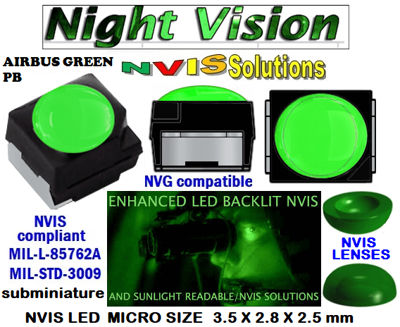 surface mount nvis led FP-1309SMD-WA2-G201-H smd led: nvis smd led  optical products led  subminiature nvis led 3.5 x 2.8 x 2.5 mm size nano nvis led size nvis led lighting nvis upgrades nano subminiature led nvis LEDs Used in Night Vision Imaging Systems (NVIS ...NVG/NVIS for LED Light Sources - avionics Aerospace Nvis optics Lighting optics, nvis filtering nvis optical mini nano led Nano LED Lights‎ LED Mini smd tlcc (Visible & NVIS) | Military & defense  LED Mini smd tlcc  (Visible Lighting optics, nvis filtering nvis optical mini nano led Nano LED Lights‎ LED Mini smd tlcc (Visible & NVIS) | Military & defense LED Mini smd tlcc  (Visible & NVIS) NVIS Filter/SMD LED Assemblies NVIS Compliant SMD Type LEDs - Aerospace  NVIS Compliant Filtered SMD/PLCC Type LEDs  330-001 NVIS AIR BUS GREEN BP FILTER CAP       330-001 NVIS AIR BUS GREEN BP PCB   330-001 SMD-PLCC LED NVIS AIR BUS GREEN PB FILTER CAP       330-001 SMD-PLCC LED NVIS AIR BUS GREEN PB PCB   NESSW064AT NICHIA SMD-PLCC LED NVIS AIRBUS GREEN PB    NSSW204BT NICHIA SMD-PLCC LED NVIS AIRBUS GREEN PB    L-65196-A0603-003 L-65330-A0603-003 L-65197-B0603-003  L-65250-B0603-003 L-65648-W0603-003 L-65951-W0603-003 L-65401-Y0603-003 L-65402-Y0603-003   L-65403-R0603-003  L-65196-A0805-003 L-65330-A0805-003 L-65197-B0805-003 L-65250-B0805-003 L-65648-W0805-003 L-65951-W0805-003 320 NICHIA SMD-PLCC LED NVIS AIRBUS GREEN PB    670-001 NVIS AIR BUS GREEN BP FILTER CAP 670-001 NVIS AIR BUS GREEN BP PCB  670-001 SMD-PLCC LED NVIS AIR BUS GREEN PB FILTER CAP 670-001 SMD-PLCC LED NVIS AIR BUS GREEN PB PCB  460 SMD-PLCC LED NVIS AIRBUS GREEN PB    L-65401-Y0805-003 L-65402-Y0805-003 L-65403-R0805-003L-65196-A1206-002 L-65330-A1206-002 L-65197-B1206-002L-65250-B1206-002L-65648-W1206-002 L-65951-W1206-002L-65401-Y1206-002L-65402-Y1206-002  L-65403-R1206-002 L-65196-A1206-003 L-65330-A1206-003 L-65197-B1206-003 L-65250-B1206-003 L-65648-W1206-003L-65951-W1206-003L-65401-Y1206-003L-65402-Y1206-003L-65403-R1206-003L-65196-A320-001L-65330-A320-001 955 LED NVIS 955 LED HELICOPTERS NIGHT VISION LIGHTING   955 NVIS FILTER  L-65197-B320-001 L-65250-B320-001 L-65648-W320-001 L-65951-W320-001 L-65401-Y320-001 L-65402-Y320-001 L-65403-R320-001 L-65196-A670-001 L-65330-A670-001 L-65197-B670-001 L-65250-B670-001 L-65648-W670-001 L-65951-W670-001 L-65401-Y670-001 L-65401-Y670-001 L-65403-R670-001 L-65196-A460-001 L-65196-A460-001 L-65197-B460-001  L-65250-B460-001 L-65648-W460-001 L-65951-W460-001 L-65401-Y460-001 955 Night Vision Imaging Systems (NVIS)  955 NVIS Aircraft Upgrades | Night Vision Goggles 955 PILOT NIGHT VISION NVIS ILLUMINATION  955 LED SWITCHES, KEYBOARDS, DIALS, AND DISPLAYS 955 COCKPIT MODIFICATION 955 NVIS compatible lights 955 NVIS filters . NVG lighting 955 NVG lighting control panel customized 955 SMD LED  955 NVIS compatible lights  955 NVIS compatible lights CHIP  955 SMD LED NVIS  955 SMD LED NIGHT VISION  955 SMD PLCC LED AVIONICS 955 AVIONICS NIGHT VISION LIGHTING 955 AVIONICS MODIFICATIONS TO NIGHT VISION  955 LED AVIONICS UPGRADES TO NVIS 955 LED NVIS GREEN A 955 IMPACT SOLAR FILTER NVIS 955 LED NVIS GREEN B 955 LED NVIS WHITE  955 LED NVIS RED  955 LED AIRBUS A 400 GREEN  955-001 SMD PLCC LED 955-001 LED   955-001 LED NVIS  955-001 LED HELICOPTERS NIGHT VISION LIGHTING 955-001 NVIS FILTER 955-001 Night Vision Imaging Systems (NVIS) 955-001 PILOT NIGHT VISION NVIS ILLUMINATION  955-001 NVIS Aircraft Upgrades | Night Vision Goggles  955-001 LED SWITCHES, KEYBOARDS, DIALS, AND DISPLAYS 955-001 COCKPIT MODIFICATION  955-001 NVIS compatible lights    955-001 NVIS filters . NVG lighting  955-001 NVG lighting control panel customized   955-001 SMD LED  955-001 NVIS compatible lights  955-001 NVIS compatible lights CHIP 955-001 SMD LED NVIS 955-001 SMD LED NIGHT VISION 955-001 SMD PLCC LED AVIONICS 955-001 AVIONICS NIGHT VISION LIGHTING 955-001 AVIONICS MODIFICATIONS TO NIGHT VISION 955-001 LED AVIONICS UPGRADES TO NVIS  955-001 LED NVIS GREEN A 955-001 IMPACT SOLAR FILTER NVIS 955-001 LED NVIS GREEN B 955-001 LED NVIS WHITE 955-001 LED NVIS RED 955-001 LED AIRBUS A 400 GREEN 670 NVG lighting control panel customized  670 NVIS filters . NVG lighting  670 NVIS compatible lights  670 COCKPIT MODIFICATION 670 LED SWITCHES, KEYBOARDS, DIALS, AND DISPLAYS  670 NVIS Aircraft Upgrades | Night Vision Goggles  670 PILOT NIGHT VISION NVIS ILLUMINATION  670 Night Vision Imaging Systems (NVIS  670 NVIS FILTER 670 LED HELICOPTERS NIGHT VISION LIGHTING  670 LED NVIS 670 LED 670 SMD PLCC LED