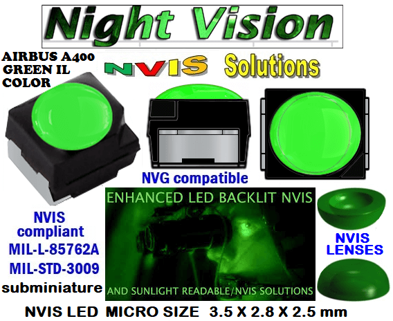 surface mount nvis led FP-1309SMD-WA2-G201-H smd led: nvis smd led  optical products led  subminiature nvis led 3.5 x 2.8 x 2.5 mm size nano nvis led size nvis led lighting nvis upgrades nano subminiature led nvis LEDs Used in Night Vision Imaging Systems (NVIS ...NVG/NVIS for LED Light Sources - avionics Aerospace Nvis optics Lighting optics, nvis filtering nvis optical mini nano led Nano LED Lights‎ LED Mini smd tlcc (Visible & NVIS) | Military & defense  LED Mini smd tlcc  (Visible Lighting optics, nvis filtering nvis optical mini nano led Nano LED Lights‎ LED Mini smd tlcc (Visible & NVIS) | Military & defense LED Mini smd tlcc  (Visible & NVIS) NVIS Filter/SMD LED Assemblies NVIS Compliant SMD Type LEDs - Aerospace  NVIS Compliant Filtered SMD/PLCC Type LEDs  NESSW064AT NICHIA SMD- PLCC LED NVIS AIRBUS A 400 GREEN IL COLOR    330-001 AIRBUS A400 GREEN IL COLOR FILTER CAP       330-001 AIRBUS A400 GREEN IL COLOR FILTER PCB   330-001 SMD- PLCC LED NVIS AIRBUS A 400 GREEN IL COLOR FILTER CAP       330-001 SMD- PLCC LED NVIS AIRBUS A 400 GREEN IL COLOR PCB  NSSW204BT NICHIA SMD- PLCC LED NVIS AIRBUS A 400 GREEN IL COLOR   L-65196-A0603-003 L-65330-A0603-003 L-65197-B0603-003  L-65250-B0603-003 L-65648-W0603-003 L-65951-W0603-003 L-65401-Y0603-003 L-65402-Y0603-003   L-65403-R0603-003  L-65196-A0805-003 L-65330-A0805-003 L-65197-B0805-003 L-65250-B0805-003 L-65648-W0805-003 L-65951-W0805-003 L-65401-Y0805-003 L-65402-Y0805-003 L-65403-R0805-003L-65196-A1206-002 L-65330-A1206-002 L-65197-B1206-002L-65250-B1206-002L-65648-W1206-002 L-65951-W1206-002L-65401-Y1206-002vL-65403-R1206-003L-65196-A320-001L-65330-A320-001 955 LED NVIS 955 LED HELICOPTERS NIGHT VISION LIGHTING   955 NVIS FILTER  L-65197-B320-001 L-65250-B320-001 L-65648-W320-001 L-65951-W320-001 L-65401-Y320-001 L-65402-Y320-001 L-65403-R320-001 L-65196-A670-001 L-65330-A670-001 L-65197-B670-001 L-65250-B670-001 L-65648-W670-001 L-65951-W670-001 L-65401-Y670-001 L-65401-Y670-001 L-65403-R670-001 L-65196-A460-001 L-65196-A460-001 L-65197-B460-001  L-65250-B460-001 L-65648-W460-001 L-65951-W460-001 L-65401-Y460-001 955 Night Vision Imaging Systems (NVIS)  955 NVIS Aircraft Upgrades | Night Vision Goggles 955 PILOT NIGHT VISION NVIS ILLUMINATION  955 LED SWITCHES, KEYBOARDS, DIALS, AND DISPLAYS 955 COCKPIT MODIFICATION 955 NVIS compatible lights  955 NVIS filters . NVG lighting 955 NVG lighting control panel customized 955 SMD LED   955 NVIS compatible lights  955 NVIS compatible lights CHIP  955 SMD LED NVIS       955 SMD LED NIGHT VISION  955 SMD PLCC LED AVIONICS 955 AVIONICS NIGHT VISION LIGHTING 955 AVIONICS MODIFICATIONS TO NIGHT VISION   955 LED AVIONICS UPGRADES TO NVIS 955 LED NVIS GREEN A 955 IMPACT SOLAR FILTER NVIS 955 LED NVIS GREEN B 955 LED NVIS WHITE  955 LED NVIS RED  955 LED AIRBUS A 400 GREEN  955-001 SMD PLCC LED 955-001 LED   955-001 LED NVIS  955-001 LED HELICOPTERS NIGHT VISION LIGHTING 955-001 NVIS FILTER 955-001 Night Vision Imaging Systems (NVIS) 955-001 PILOT NIGHT VISION NVIS ILLUMINATION  955-001 NVIS Aircraft Upgrades | Night Vision Goggles  955-001 LED SWITCHES, KEYBOARDS, DIALS, AND DISPLAYS 955-001 COCKPIT MODIFICATION  955-001 NVIS compatible lights    955-001 NVIS filters . NVG lighting  955-001 NVG lighting control panel customized   955-001 SMD LED  955-001 NVIS compatible lights  955-001 NVIS compatible lights CHIP 955-001 SMD LED NVIS 955-001 SMD LED NIGHT VISION 955-001 SMD PLCC LED AVIONICS 955-001 AVIONICS NIGHT VISION LIGHTING 955-001 AVIONICS MODIFICATIONS TO NIGHT VISION 955-001 LED AVIONICS UPGRADES TO NVIS 955-001 LED NVIS GREEN A 955-001 IMPACT SOLAR FILTER NVIS 955-001 LED NVIS GREEN B 955-001 LED NVIS WHITE 955-001 LED NVIS RED 955-001 LED AIRBUS A 400 GREEN  670 NVG lighting control panel customized  670 NVIS filters . NVG lighting  670 NVIS compatible lights  670 COCKPIT MODIFICATION 670 LED SWITCHES, KEYBOARDS, DIALS, AND DISPLAYS 670 NVIS Aircraft Upgrades | Night Vision Goggles  670 PILOT NIGHT VISION NVIS ILLUMINATION  670 Night Vision Imaging Systems (NVIS  670 NVIS FILTER 670 LED HELICOPTERS NIGHT VISION LIGHTING  670 LED NVIS 670 LED 670 SMD PLCC LED