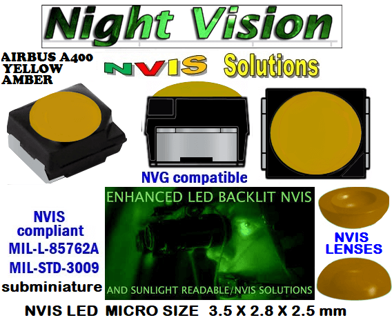 surface mount nvis led FP-1309SMD-WA2-G201-H smd led: nvis smd led  optical products led  subminiature nvis led 3.5 x 2.8 x 2.5 mm size nano nvis led size nvis led lighting nvis upgrades nano subminiature led nvis LEDs Used in Night Vision Imaging Systems (NVIS ...NVG/NVIS for LED Light Sources - avionics Aerospace Nvis optics Lighting optics, nvis filtering nvis optical mini nano led Nano LED Lights‎ LED Mini smd tlcc (Visible & NVIS) | Military & defense  LED Mini smd tlcc  (Visible Lighting optics, nvis filtering nvis optical mini nano led Nano LED Lights‎ LED Mini smd tlcc (Visible & NVIS) | Military & defense LED Mini smd tlcc  (Visible & NVIS) NVIS Filter/SMD LED Assemblies NVIS Compliant SMD Type LEDs - Aerospace  NVIS Compliant Filtered SMD/PLCC Type LEDs   NESSW064AT NICHIA SMD-PLCC LED NVIS AIRBUS A 400 YELLOW AMBER    330-001 LED NVIS AIRBUS A400 YELLOW AMBER FILTER CAP       330-001 AIR BUS A400 YELLOW AMBER PCB   330-001 SMD-PLCC LED NVIS AIRBUS A 400 YELLOW AMBER FILTER CAP      330-001 SMD-PLCC LED NVIS AIRBUS A 400 YELLOW AMBER PCB   NSSW204BT NICHIA SMD-PLCC LED NVIS AIRBUS A 400 YELLOW AMBER  L-65196-A0603-003 L-65330-A0603-003 L-65197-B0603-003  L-65250-B0603-003 L-65648-W0603-003 L-65951-W0603-003 L-65401-Y0603-003 L-65402-Y0603-003   L-65403-R0603-003  L-65196-A0805-003 L-65330-A0805-003 L-65197-B0805-003 L-65250-B0805-003 L-65648-W0805-003 L-65951-W0805-003 320 NICHIA SMD-PLCC LED NVIS AIRBUS A 400 YELLOW AMBER   460-001 LED NVIS AIRBUS A400 YELLOW AMBER FILTER CAP 460-001 AIR BUS A400 YELLOW AMBER PCB  460-001 SMD-PLCC LED NVIS AIRBUS A 400 YELLOW AMBER FILTER CAP 460-001 SMD-PLCC LED NVIS AIRBUS A 400 YELLOW AMBER PCB  460 SMD-PLCC LED NVIS AIRBUS A 400 YELLOW AMBER  L-65401-Y0805-003 L-65402-Y0805-003 L-65403-R0805-003L-65196-A1206-002 L-65330-A1206-002 L-65197-B1206-002L-65250-B1206-002L-65648-W1206-002 L-65951-W1206-002L-65401-Y1206-002 L-65402-Y1206-002  L-65403-R1206-002 L-65196-A1206-003 L-65330-A1206-003 L-65197-B1206-003 L-65250-B1206-003 L-65648-W1206-003L-65951-W1206-003L-65401-Y1206-003L-65402-Y1206-003 L-65403-R1206-003L-65196-A320-001L-65330-A320-001 955 LED NVIS 955 LED HELICOPTERS NIGHT VISION LIGHTING   955 NVIS FILTER L-65197-B320-001 L-65250-B320-001 L-65648-W320-001 L-65951-W320-001 L-65401-Y320-001 L-65402-Y320-001 L-65403-R320-001 L-65196-A670-001 L-65330-A670-001 L-65197-B670-001 L-65250-B670-001 L-65648-W670-001 L-65951-W670-001 L-65401-Y670-001 L-65401-Y670-001 L-65403-R670-001 L-65196-A460-001 L-65196-A460-001 L-65197-B460-001  L-65250-B460-001 L-65648-W460-001 L-65951-W460-001 L-65401-Y460-001 955 Night Vision Imaging Systems (NVIS)  955 NVIS Aircraft Upgrades | Night Vision Goggles 955 PILOT NIGHT VISION NVIS ILLUMINATION  955 LED SWITCHES, KEYBOARDS, DIALS, AND DISPLAYS 955 COCKPIT MODIFICATION 955 NVIS compatible lights  955 NVIS filters . NVG lighting 955 NVG lighting control panel customized 955 SMD LED 955 NVIS compatible lights  955 NVIS compatible lights CHIP  955 SMD LED NVIS  955 SMD LED NIGHT VISION  955 SMD PLCC LED AVIONICS 955 AVIONICS NIGHT VISION LIGHTING 955 AVIONICS MODIFICATIONS TO NIGHT VISION   955 LED AVIONICS UPGRADES TO NVIS 955 LED NVIS GREEN A 955 IMPACT SOLAR FILTER NVIS 955 LED NVIS GREEN B  955 LED NVIS WHITE  955 LED NVIS RED  955 LED AIRBUS A 400 GREEN  955-001 SMD PLCC LED 955-001 LED   955-001 LED NVIS  955-001 LED HELICOPTERS NIGHT VISION LIGHTING  955-001 NVIS FILTER 955-001 Night Vision Imaging Systems (NVIS) 955-001 PILOT NIGHT VISION NVIS ILLUMINATION  955-001 NVIS Aircraft Upgrades | Night Vision Goggles  955-001 LED SWITCHES, KEYBOARDS, DIALS, AND DISPLAYS 955-001 COCKPIT MODIFICATION  955-001 NVIS compatible lights    955-001 NVIS filters . NVG lighting  955-001 NVG lighting control panel customized   955-001 SMD LED 955-001 NVIS compatible lights  955-001 NVIS compatible lights CHIP 955-001 SMD LED NVIS 955-001 SMD LED NIGHT VISION  955-001 SMD PLCC LED AVIONICS 955-001 AVIONICS NIGHT VISION LIGHTING 955-001 AVIONICS MODIFICATIONS TO NIGHT VISION 955-001 LED AVIONICS UPGRADES TO NVIS 955-001 LED NVIS GREEN A 955-001 IMPACT SOLAR FILTER NVIS 955-001 LED NVIS GREEN B 955-001 LED NVIS WHITE 955-001 LED NVIS RED 955-001 LED AIRBUS A 400 GREEN 670 NVG lighting control panel customized  670 NVIS filters . NVG lighting 670 NVIS compatible lights  670 COCKPIT MODIFICATION 670 LED SWITCHES, KEYBOARDS, DIALS, AND DISPLAYS  670 NVIS Aircraft Upgrades | Night Vision Goggles  670 PILOT NIGHT VISION NVIS ILLUMINATION  670 Night Vision Imaging Systems (NVIS  670 NVIS FILTER 670 LED HELICOPTERS NIGHT VISION LIGHTING  670 LED NVIS 670 LED 670 SMD PLCC LED