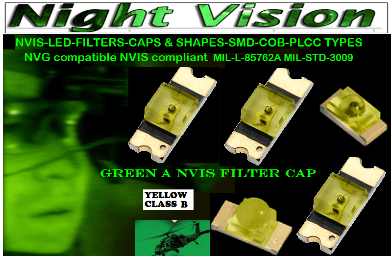 NSSW100DT NICHIA SMD-PLCC LED NVIS YELLOW CLASS B CARNADA  5050 SMD-PLCC LED NVIS YELLOW CLASS B CARNADA  330 SMD-PLCC LED NVIS YELLOW CLASS B CARNADA  330-001 LED NVIS YELLOW CLASS B FILTER CAP       330-001 LED NVIS YELLOW CLASS B PCB   330-001 SMD-PLCC LED NVIS YELLOW CLASS B FILTER CAP       330-001 SMD-PLCC LED NVIS YELLOW CLASS B PCB   NESSW064AT NICHIA SMD-PLCC LED NVIS YELLOW CLASS B    NSSW204BT NICHIA SMD-PLCC LED NVIS YELLOW CLASS B   320 NICHIA SMD-PLCC LED NVIS YELLOW CLASS B   320-001 LED NVIS YELLOW CLASS B FILTER CAP 320-001 LED NVIS YELLOW CLASS B PCB   320-001 SMD-PLCC LED NVIS YELLOW CLASS B FILTER CAP  320-001 SMD-PLCC LED NVIS YELLOW CLASS B PCB   460 SMD-PLCC LED NVIS YELLOW CLASS B   L-65196-A0603-003 L-65330-A0603-003 L-65197-B0603-003 L-65250-B0603-003 L-65648-W0603-003 L-65951-W0603-003 L-65401-Y0603-003 L-65402-Y0603-003   L-65403-R0603-003  L-65196-A0805-003 L-65330-A0805-003 L-65197-B0805-003 L-65250-B0805-003 L-65648-W0805-003 L-65951-W0805-003 L-65401-Y0805-003 L-65402-Y0805-003 L-65403-R0805-003L-65196-A1206-002 L-65330-A1206-002 L-65197-B1206-002L-65250-B1206-002L-65648-W1206-002 L-65951-W1206-002L-65401-Y1206-002 955 SMD PLCC LED 955 LED L-65402-Y1206-002  L-65403-R1206-002 L-65196-A1206-003 L-65330-A1206-003 L-65197-B1206-003 L-65250-B1206-003 L-65648-W1206-003L-65951-W1206-003L-65401-Y1206-003L-65402-Y1206-003 955 LED NVIS 955 LED HELICOPTERS NIGHT VISION LIGHTING   955 NVIS FILTER L-65403-R1206-003L-65196-A320-001L-65330-A320-001 L-65197-B320-001 L-65250-B320-001 L-65648-W320-001 L-65951-W320-001 L-65401-Y320-001 L-65402-Y320-001 L-65403-R320-001 L-65196-A670-001 L-65330-A670-001 L-65197-B670-001 L-65250-B670-001 L-65648-W670-001 L-65951-W670-001 L-65401-Y670-001 L-65401-Y670-001 L-65403-R670-001 L-65196-A460-001 L-65196-A460-001 L-65197-B460-001  L-65250-B460-001 L-65648-W460-001 L-65951-W460-001 L-65401-Y460-001 955 Night Vision Imaging Systems (NVIS)  955 NVIS Aircraft Upgrades | Night Vision Goggles 955 PILOT NIGHT VISION NVI